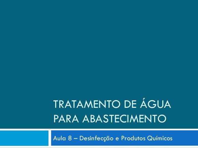 TRATAMENTO DE ÁGUA PARA ABASTECIMENTO Aula 8 – Desinfecção e Produtos Químicos