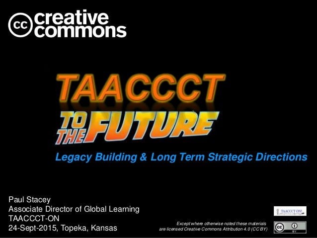 Legacy Building & Long Term Strategic Directions Paul Stacey Associate Director of Global Learning TAACCCT-ON 24-Sept-2015...