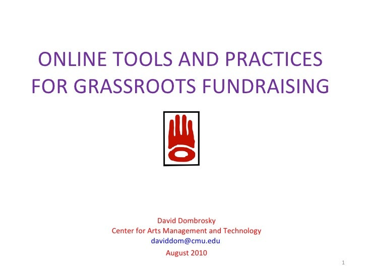 ONLINE TOOLS AND PRACTICES FOR GRASSROOTS FUNDRAISING David Dombrosky Center for Arts Management and Technology [email_add...