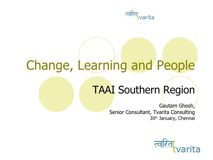 Change, Learning and People TAAI Southern Region Gautam Ghosh, Senior Consultant, Tvarita Consulting 30 th  January, Chennai