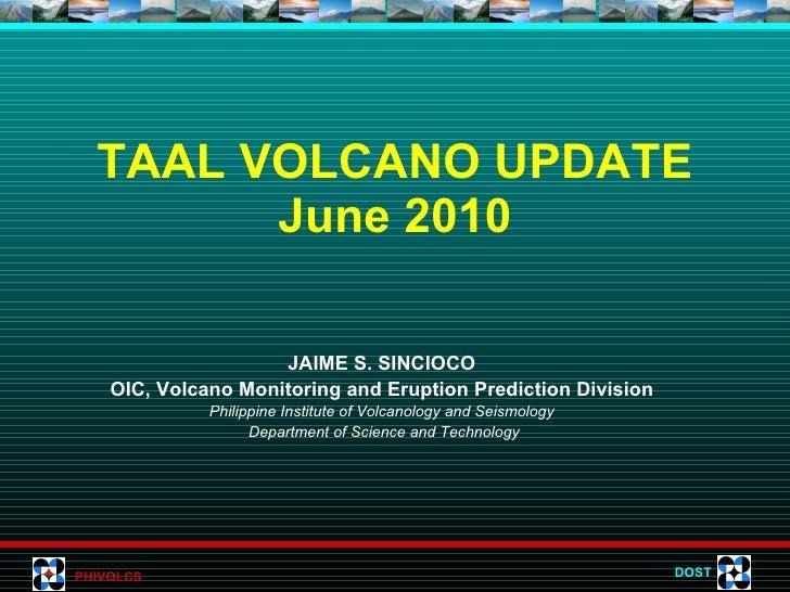 TAAL VOLCANO UPDATE June 2010 JAIME S. SINCIOCO OIC, Volcano Monitoring and Eruption Prediction Division Philippine Instit...