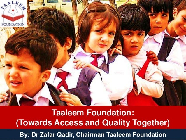 Taaleem Foundation: (Towards Access and Quality Together) By: Dr Zafar Qadir, Chairman Taaleem Foundation