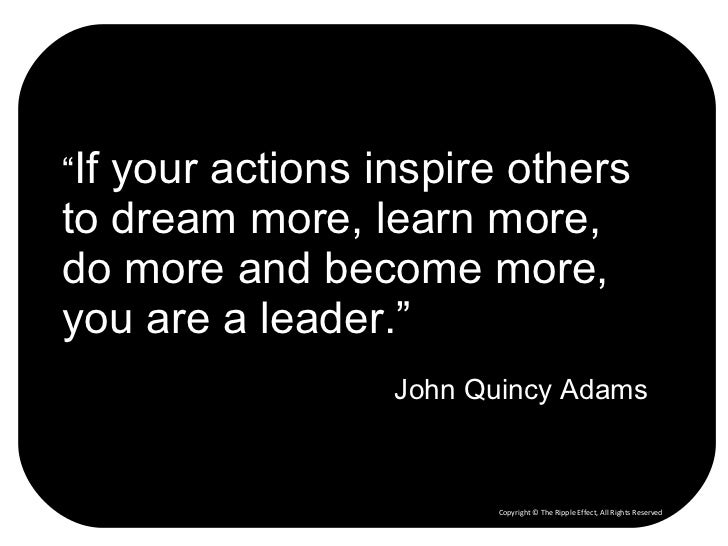 """"""" If your actions inspire others to dream more, learn more, do more and become more, you are a leader."""" John Quincy Adams ..."""