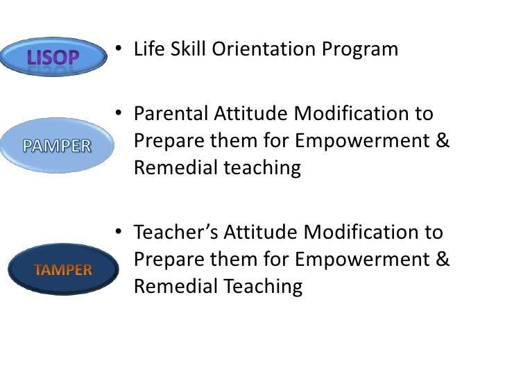 • Life Skill Orientation Program• Parental Attitude Modification to  Prepare them for Empowerment &  Remedial teaching• Te...