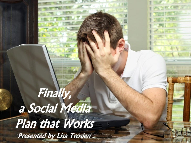 Finally, a Social MediaPlan that WorksPresented by Lisa Trosien by Lisa Trosien,                     Presented            ...