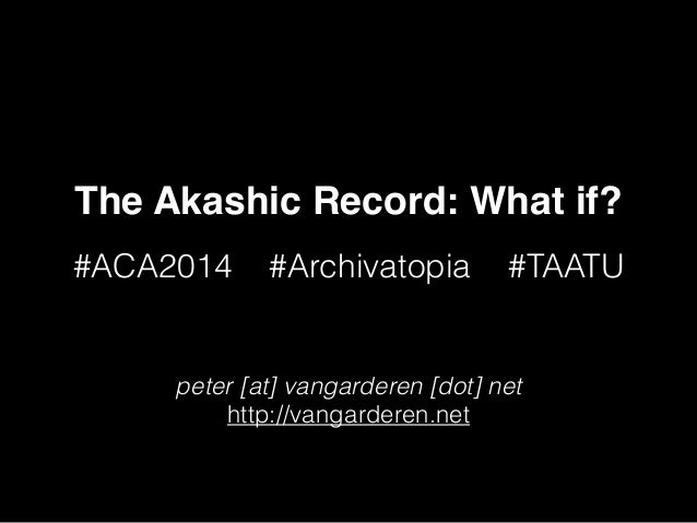 The Akashic Record: What if? #ACA2014 #Archivatopia #TAATU peter [at] vangarderen [dot] net http://vangarderen.net