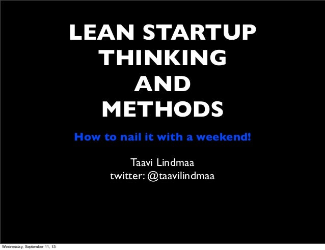 LEAN STARTUP THINKING AND METHODS Taavi Lindmaa twitter: @taavilindmaa How to nail it with a weekend! Wednesday, September...