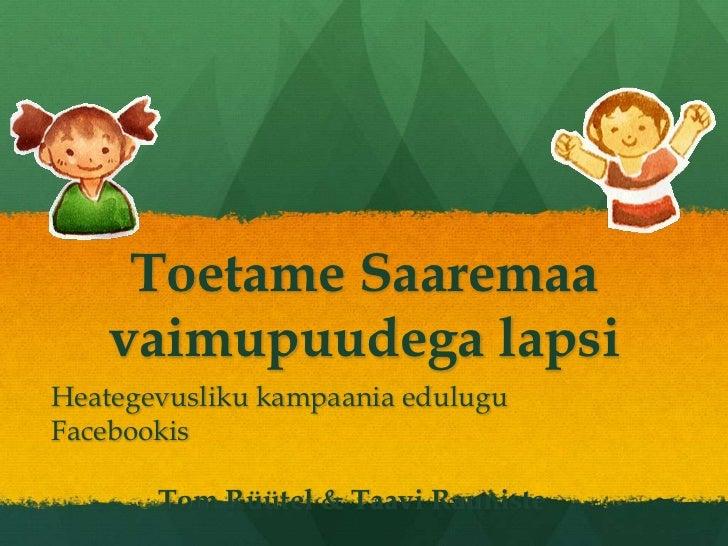 Toetame Saaremaavaimupuudegalapsi<br />HeategevuslikukampaaniaeduluguFacebookis<br />Tom Rüütel & TaaviRauniste<br />