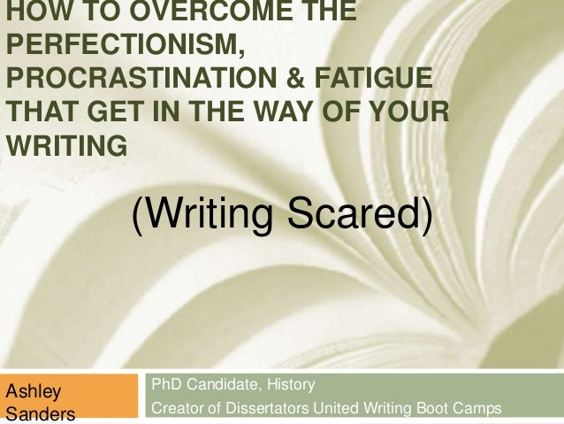 HOW TO OVERCOME THE  PERFECTIONISM,  PROCRASTINATION & FATIGUE  THAT GET IN THE WAY OF YOUR  WRITING  PhD Candidate, Histo...
