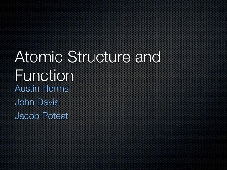 Atomic Structure andFunctionAustin HermsJohn DavisJacob Poteat