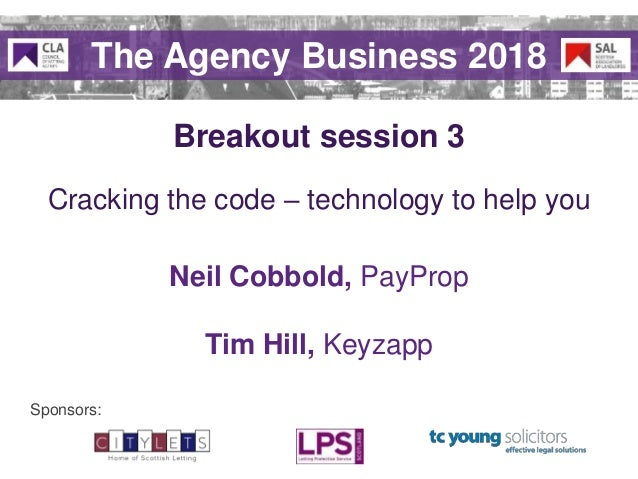 Sponsors: Breakout session 3 The Agency Business 2018 Cracking the code – technology to help you Neil Cobbold, PayProp Tim...
