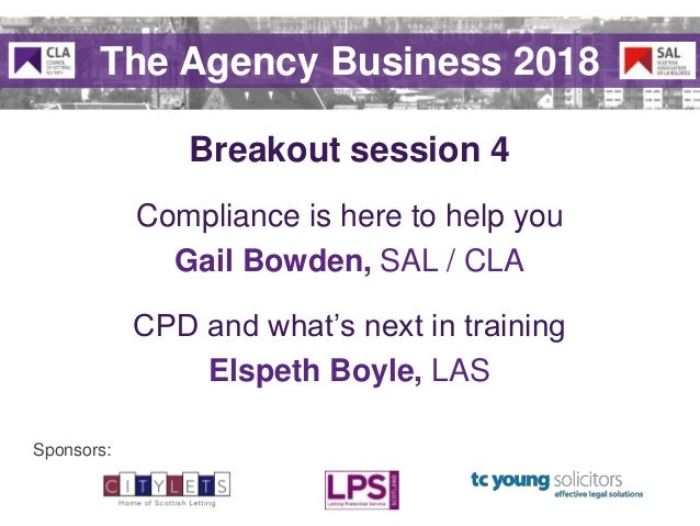 Sponsors: Breakout session 4 The Agency Business 2018 Compliance is here to help you Gail Bowden, SAL / CLA CPD and what's...