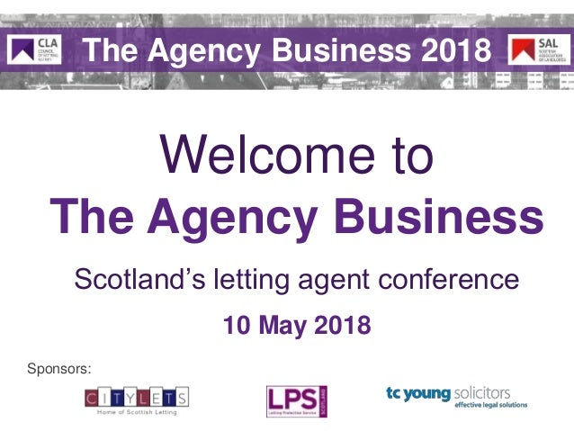 Scotland's letting agent conference The Agency Business Welcome to 10 May 2018 Sponsors: The Agency Business 2018