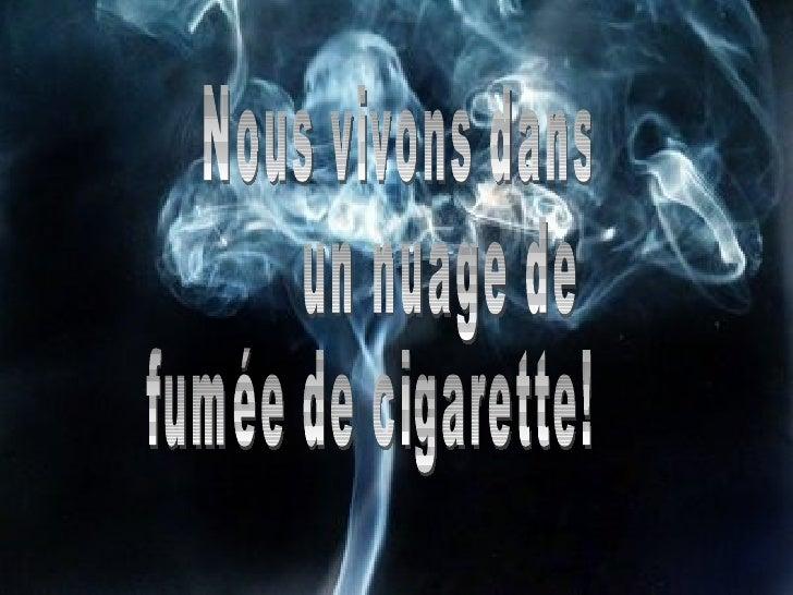 Nous vivons dans  un nuage de  fumée de cigarette!