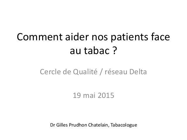 Comment aider nos patients face au tabac ? Cercle de Qualité / réseau Delta 19 mai 2015 Dr Gilles Prudhon Chatelain, Tabac...