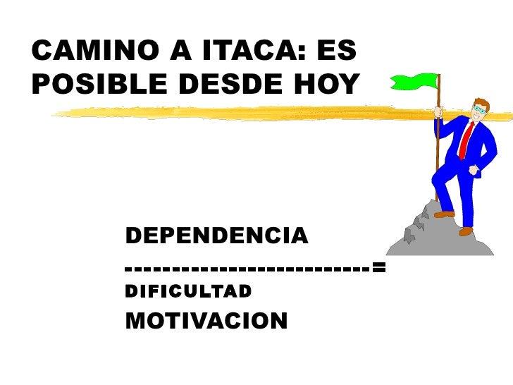 CAMINO A ITACA: ES POSIBLE DESDE HOY DEPENDENCIA --------------------------=  DIFICULTAD MOTIVACION
