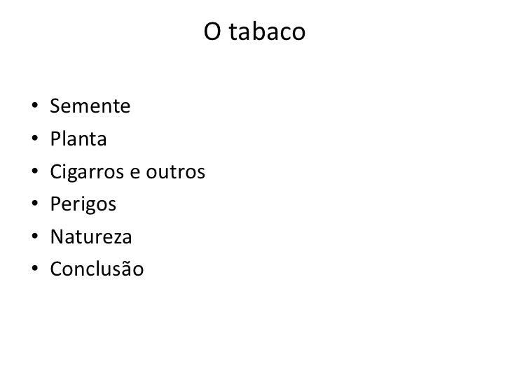 O tabaco•   Semente•   Planta•   Cigarros e outros•   Perigos•   Natureza•   Conclusão
