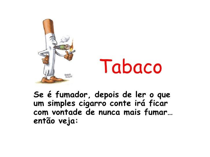Tabaco Se é fumador, depois de ler o que um simples cigarro conte irá ficar com vontade de nunca mais fumar…então veja: