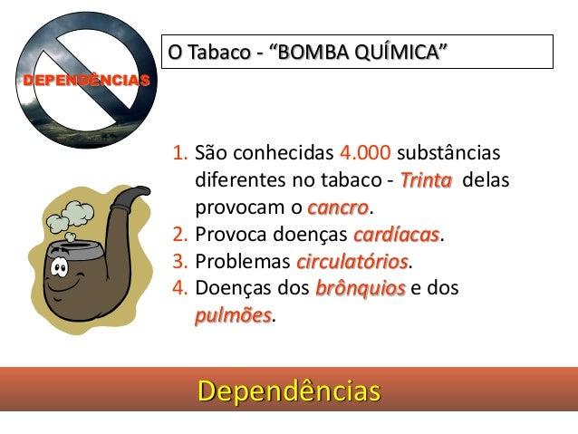 Dependências 1. São conhecidas 4.000 substâncias diferentes no tabaco - Trinta delas provocam o cancro. 2. Provoca doenças...