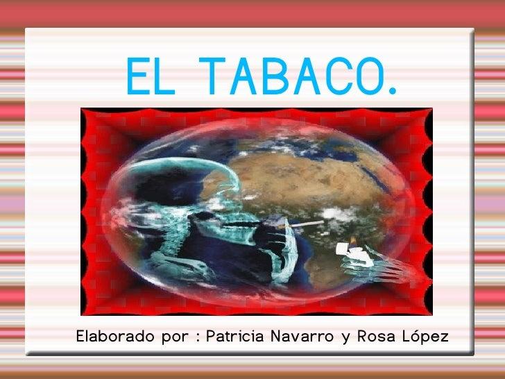 EL TABACO.   Elaborado por : Patricia Navarro y Rosa López