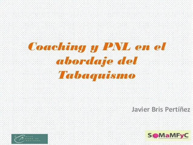 Coaching y PNL en el abordaje del Tabaquismo Javier Bris Pertíñez