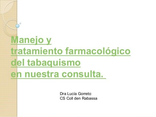 Manejo y tratamiento farmacológico del tabaquismo en nuestra consulta.    Dra Lucía Gorreto CS Coll den Rabassa
