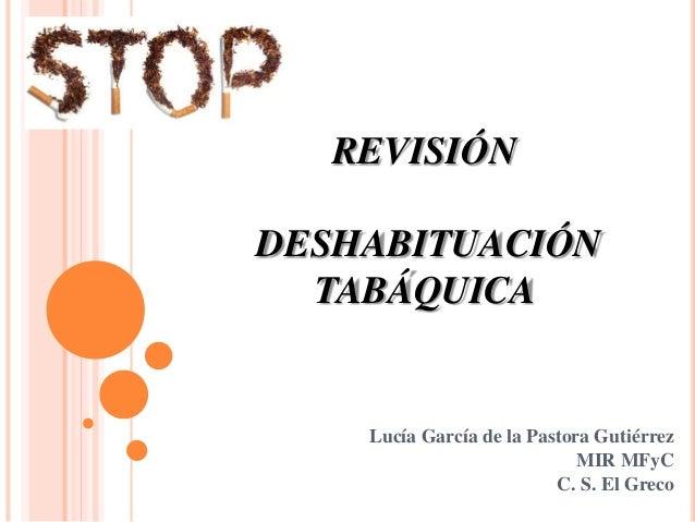 REVISIÓN DESHABITUACIÓN TABÁQUICA Lucía García de la Pastora Gutiérrez MIR MFyC C. S. El Greco