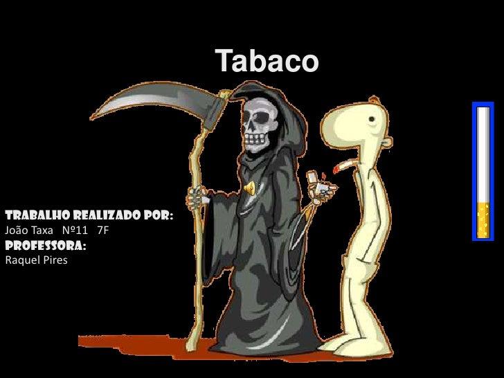 Tabaco<br />Trabalho realizado por:<br />João Taxa   Nº11   7F<br />Professora:<br />Raquel Pires<br />