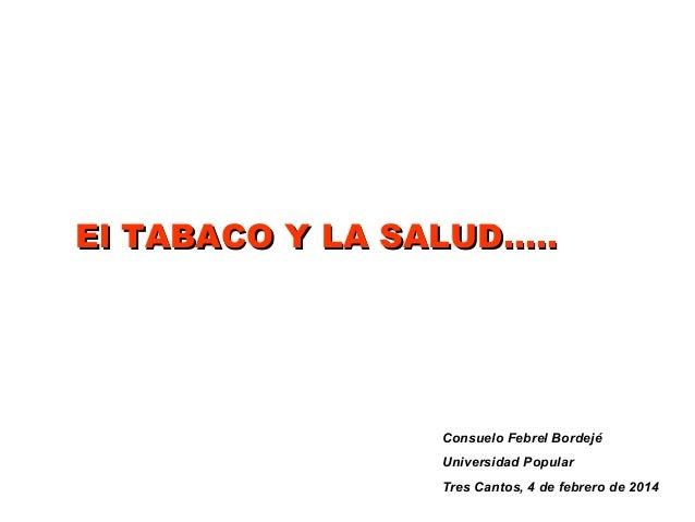 El TABACO Y LA SALUD…..  Consuelo Febrel Bordejé Universidad Popular Tres Cantos, 4 de febrero de 2014