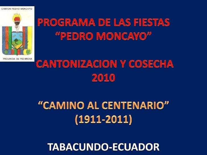 """PROGRAMA DE LAS FIESTAS """"PEDRO MONCAYO"""" CANTONIZACION Y COSECHA 2010 """"CAMINO AL CENTENARIO""""(1911-2011)TABACUNDO-ECUADOR..."""
