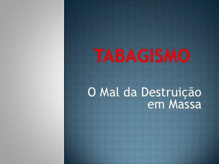 O Mal da Destruição em Massa