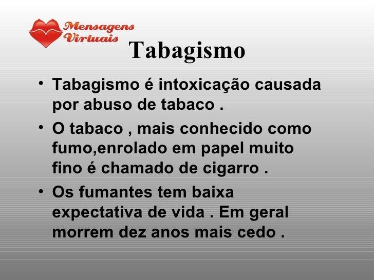 Tabagismo <ul><li>Tabagismo é intoxicação causada por abuso de tabaco . </li></ul><ul><li>O tabaco , mais conhecido como f...