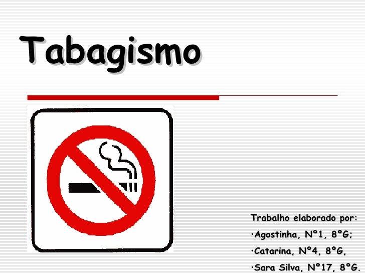 Tabagismo <ul><li>Trabalho elaborado por: </li></ul><ul><li>Agostinha, Nº1, 8ºG; </li></ul><ul><li>Catarina, Nº4, 8ºG, </l...