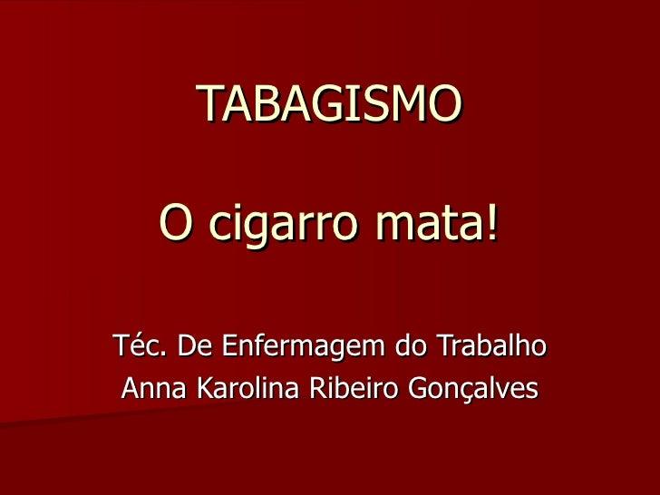 TABAGISMO O cigarro mata! Téc. De Enfermagem do Trabalho Anna Karolina Ribeiro Gonçalves