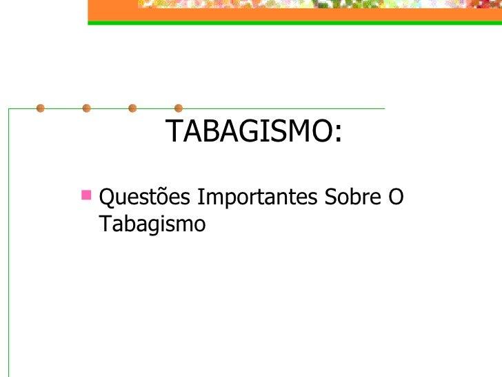 TABAGISMO: <ul><li>Questões Importantes Sobre O Tabagismo </li></ul>