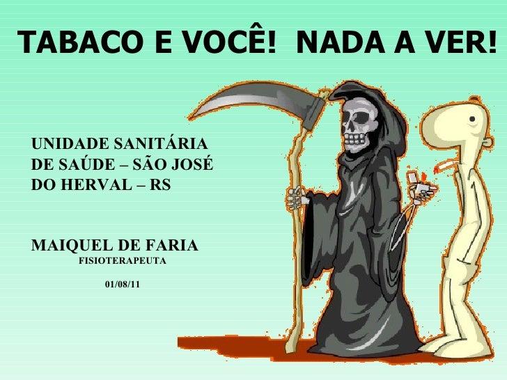 TABACO E VOCÊ!  NADA A VER! UNIDADE SANITÁRIA DE SAÚDE – SÃO JOSÉ DO HERVAL – RS MAIQUEL DE FARIA FISIOTERAPEUTA 01/08/11