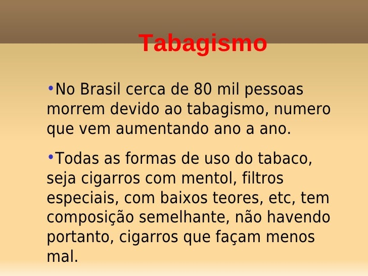 Tabagismo•No Brasil cerca de 80 mil pessoasmorrem devido ao tabagismo, numeroque vem aumentando ano a ano.•Todas as formas...