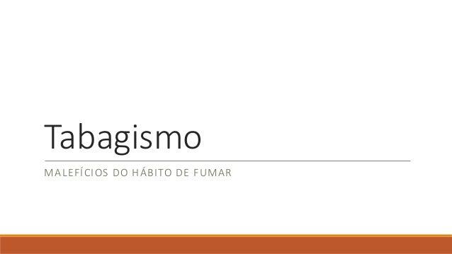 Tabagismo MALEFÍCIOS DO HÁBITO DE FUMAR