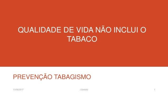 QUALIDADE DE VIDA NÃO INCLUI O TABACO PREVENÇÃO TABAGISMO 11/08/2017 1J.Gretzitz