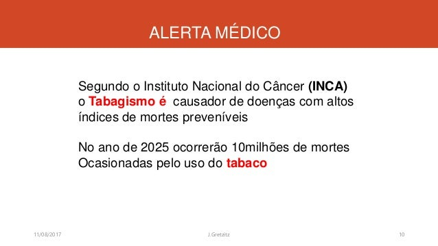 ALERTA MÉDICO 11/08/2017 J.Gretzitz 10 Segundo o Instituto Nacional do Câncer (INCA) o Tabagismo é causador de doenças com...