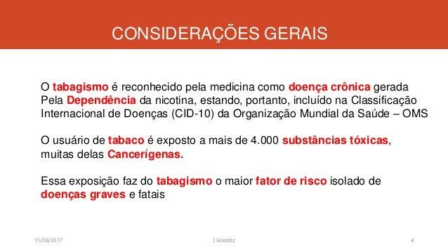CONSIDERAÇÕES GERAIS 11/08/2017 J.Gretzitz 4 O tabagismo é reconhecido pela medicina como doença crônica gerada Pela Depen...