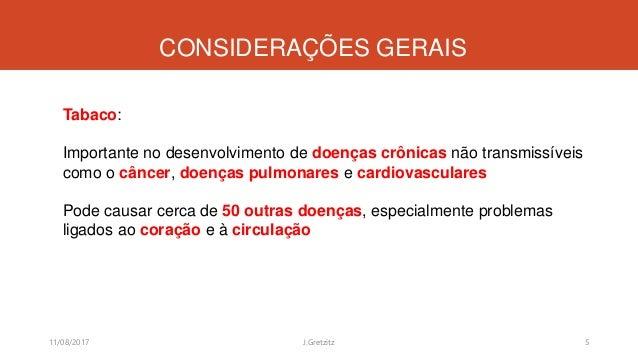 CONSIDERAÇÕES GERAIS 11/08/2017 J.Gretzitz 5 Tabaco: Importante no desenvolvimento de doenças crônicas não transmissíveis ...