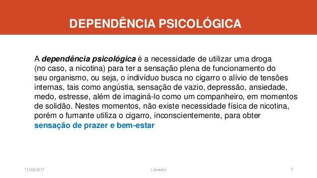 DEPENDÊNCIA PSICOLÓGICA A dependência psicológica é a necessidade de utilizar uma droga (no caso, a nicotina) para ter a s...
