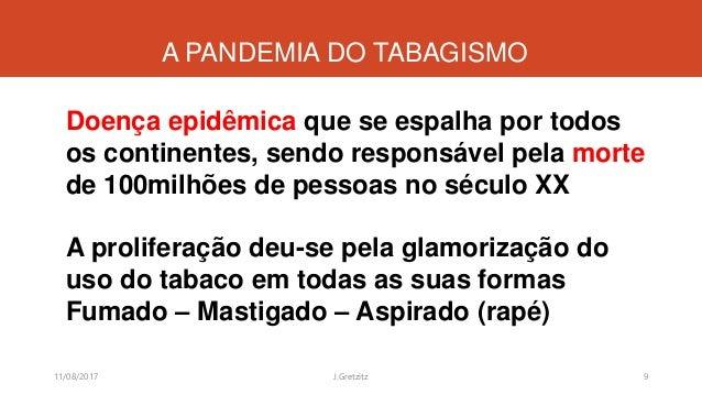 A PANDEMIA DO TABAGISMO Doença epidêmica que se espalha por todos os continentes, sendo responsável pela morte de 100milhõ...