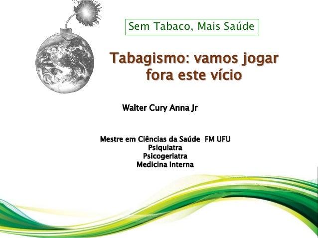 Walter Cury Anna Jr Mestre em Ciências da Saúde FM UFU Psiquiatra Psicogeriatra Medicina Interna Tabagismo: vamos jogar fo...