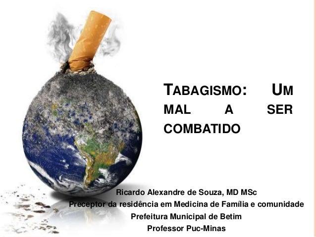 TABAGISMO: UMMAL A SERCOMBATIDORicardo Alexandre de Souza, MD MScPreceptor da residência em Medicina de Família e comunida...