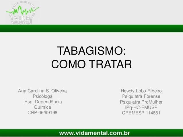 TABAGISMO:COMO TRATARHewdy Lobo RibeiroPsiquiatra ForensePsiquiatra ProMulherIPq-HC-FMUSPCREMESP 114681Ana Carolina S. Oli...