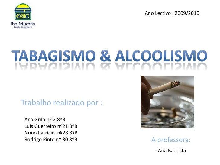 Ano Lectivo : 2009/2010<br />Tabagismo & alcoolismo <br />Trabalho realizado por : <br />Ana Grilo nº 2 8ºBLuís Guerreiro ...