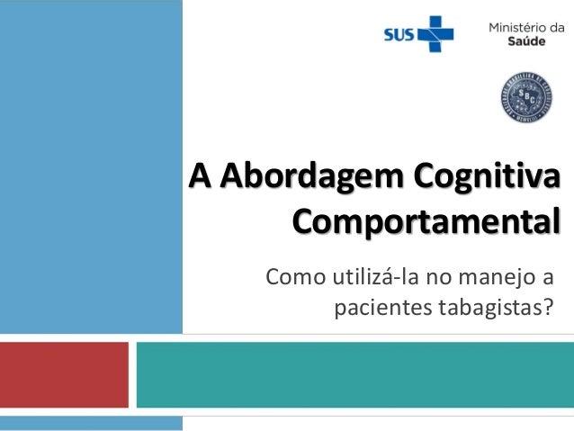 A Abordagem Cognitiva Comportamental Como utilizá-la no manejo a pacientes tabagistas?