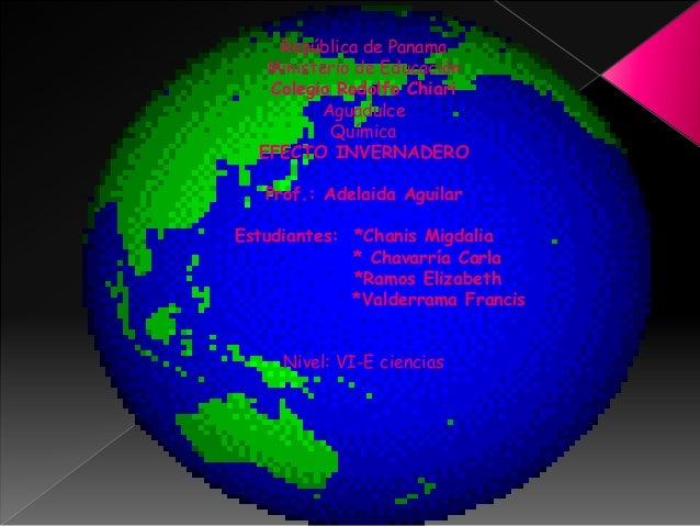 República de Panama Ministerio de Educación Colegio Rodolfo Chiari Aguadulce Química EFECTO INVERNADERO Prof.: Adelaida Ag...